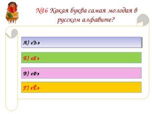 №16 Какая буква самая молодая в русском алфавите? А) «Ъ» Б) «Я» В) «Ф» Г) «Ё»