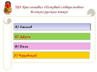 №18 Кто составил «Толковый словарь живого великого русского языка» А) Ожегов