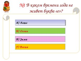 №1 В каком времени года не живет буква «е»? А) Лето Б) Осень В) Зима Г) Весна