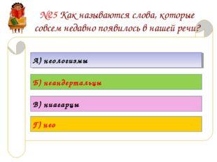 №25 Как называются слова, которые совсем недавно появилось в нашей речи? А) н