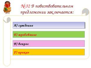 № 32 В повествовательном предложении заключается: А) суждение Б) требование В