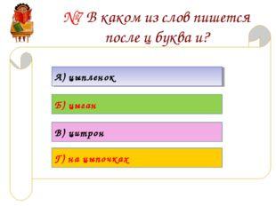 №7 В каком из слов пишется после ц буква и? А) цыпленок Б) цыган В) цитрон Г)