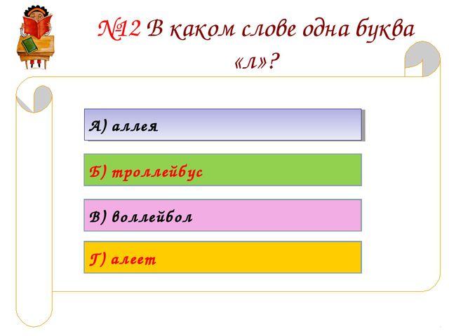 №12 В каком слове одна буква «л»? А) аллея Б) троллейбус В) воллейбол Г) алеет
