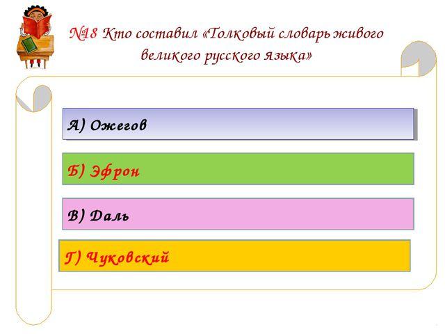 №18 Кто составил «Толковый словарь живого великого русского языка» А) Ожегов...