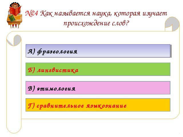 №24 Как называется наука, которая изучает происхождение слов? А) фразеология...