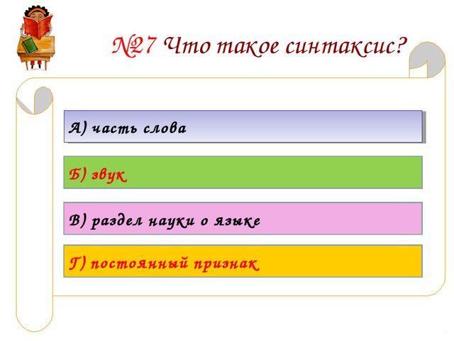 №27 Что такое синтаксис? А) часть слова Б) звук В) раздел науки о языке Г) по...