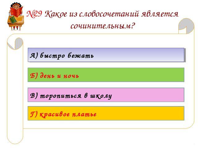 №29 Какое из словосочетаний является сочинительным? А) быстро бежать Б) день...