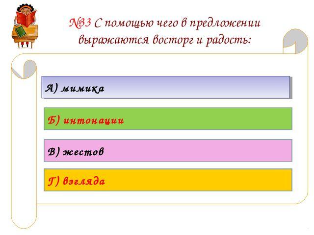 №33 С помощью чего в предложении выражаются восторг и радость: А) мимика Б) и...