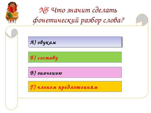 №5 Что значит сделать фонетический разбор слова? А) звукам Б) составу В) знач...