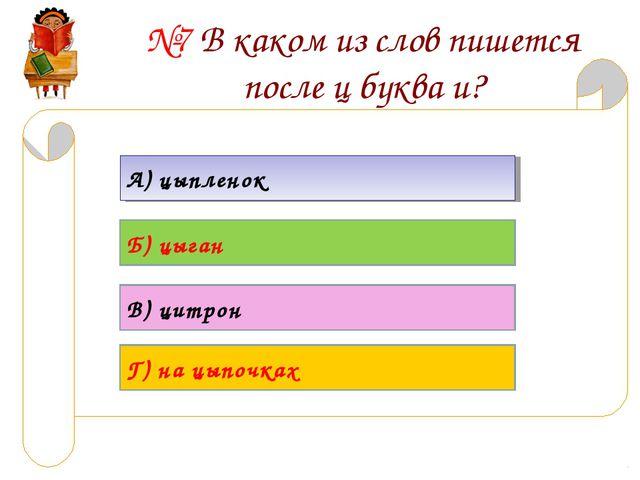 №7 В каком из слов пишется после ц буква и? А) цыпленок Б) цыган В) цитрон Г)...