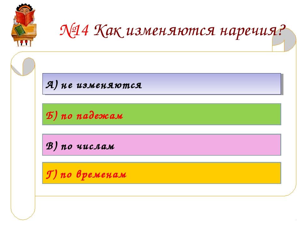 №14 Как изменяются наречия? А) не изменяются Б) по падежам В) по числам Г) по...