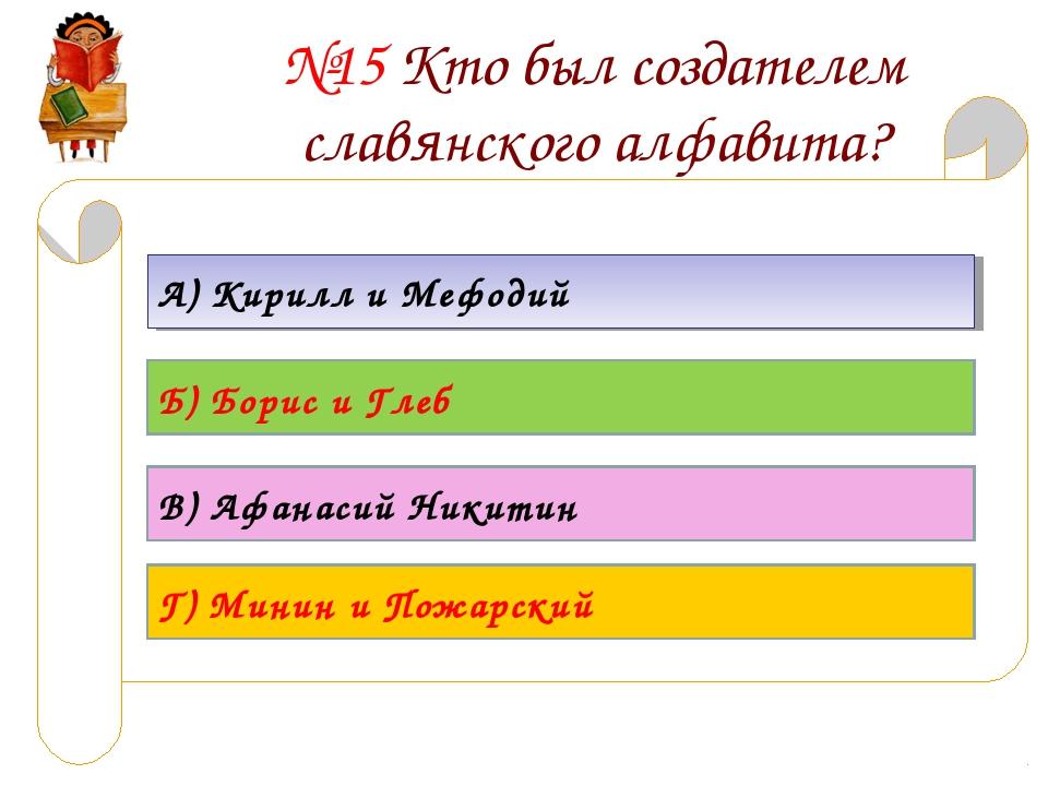 №15 Кто был создателем славянского алфавита? А) Кирилл и Мефодий Б) Борис и Г...