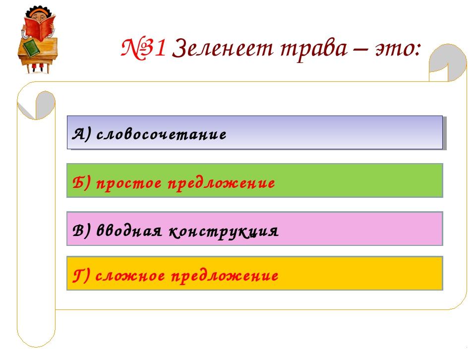 №31 Зеленеет трава – это: А) словосочетание Б) простое предложение В) вводная...