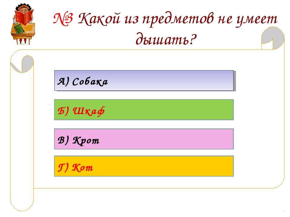 №3 Какой из предметов не умеет дышать? А) Собака Б) Шкаф В) Крот Г) Кот