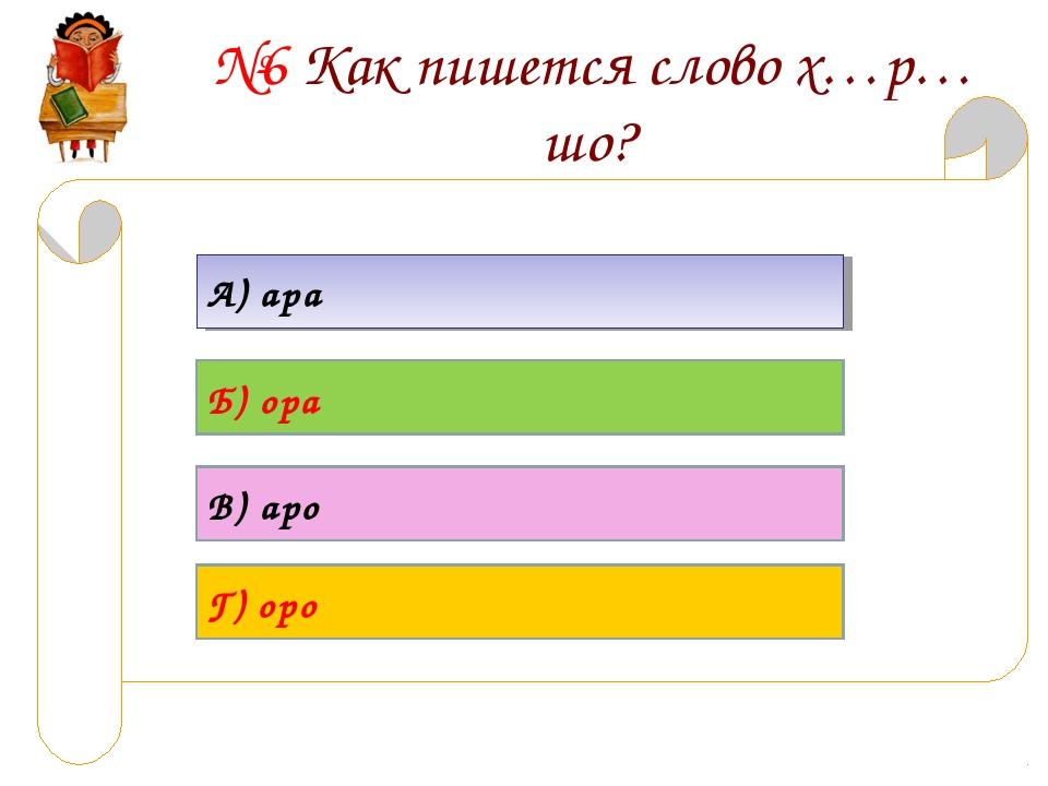 №6 Как пишется слово х…р…шо? А) ара Б) ора В) аро Г) оро