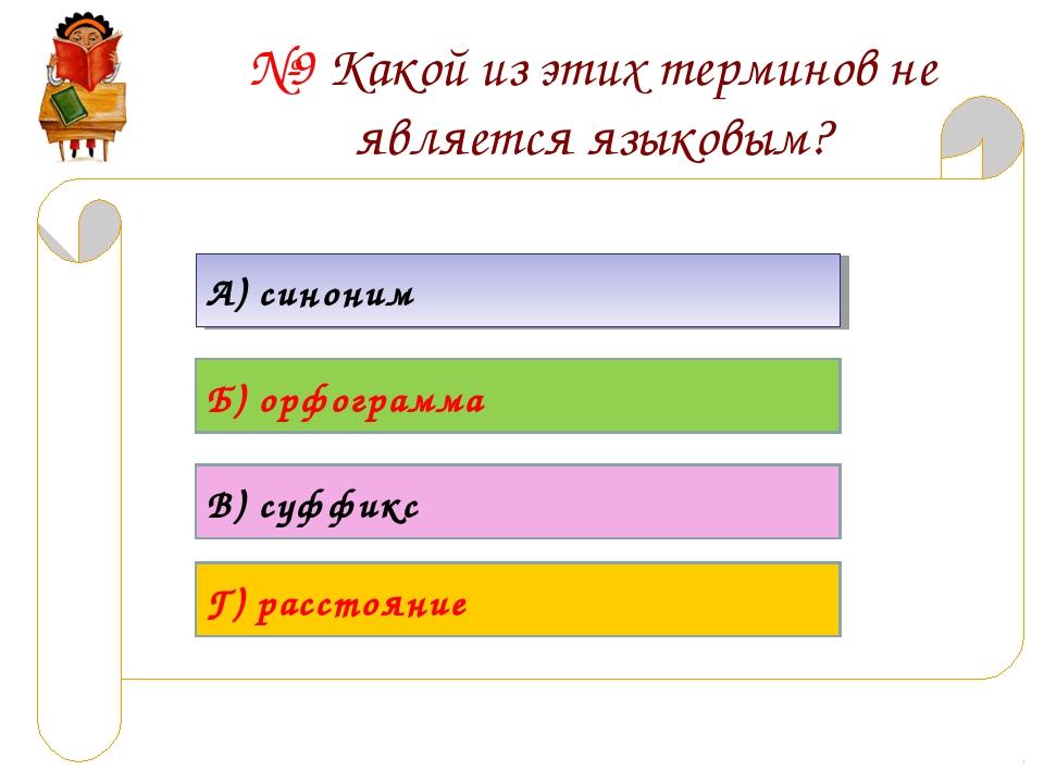 №9 Какой из этих терминов не является языковым? А) синоним Б) орфограмма В) с...