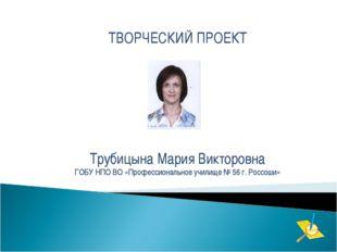 ТВОРЧЕСКИЙ ПРОЕКТ Трубицына Мария Викторовна ГОБУ НПО ВО «Профессиональное уч