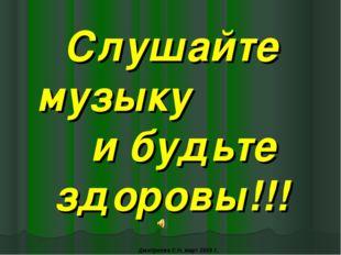 Слушайте музыку и будьте здоровы!!! Дмитриева С.Н. март 2009 г.