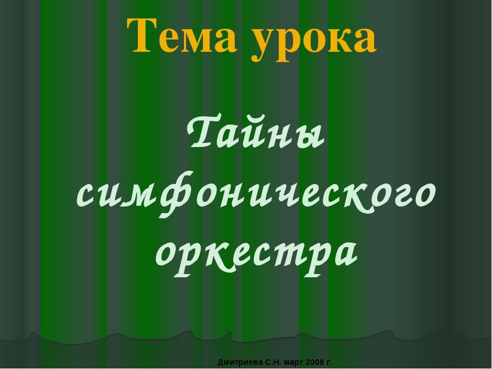 Тема урока Тайны симфонического оркестра Дмитриева С.Н. март 2009 г.