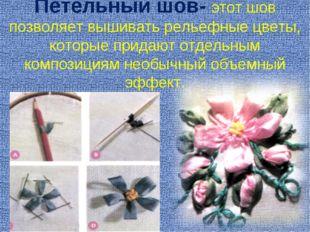 Петельный шов- этот шов позволяет вышивать рельефные цветы, которые придают о