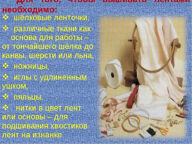 Для того, чтобы вышивать лентами необходимо: шёлковые ленточки, различные тк...