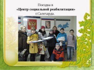Поездка в «Центр социальной реабилитации» г.Салехарда.