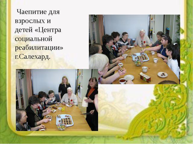 Чаепитие для взрослых и детей «Центра социальной реабилитации» г.Салехард.