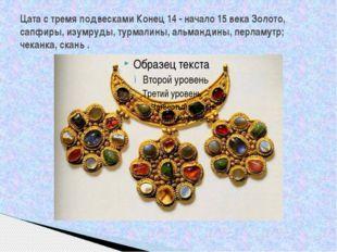 Цата с тремя подвесками Конец 14 - начало 15 века Золото, сапфиры, изумруды,