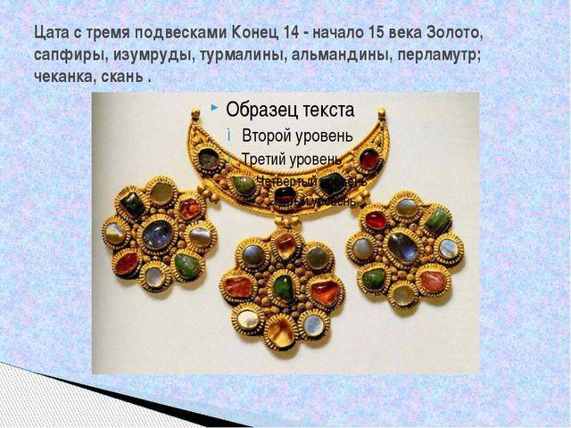 Цата с тремя подвесками Конец 14 - начало 15 века Золото, сапфиры, изумруды,...