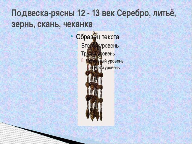 Подвеска-рясны 12 - 13 век Серебро, литьё, зернь, скань, чеканка