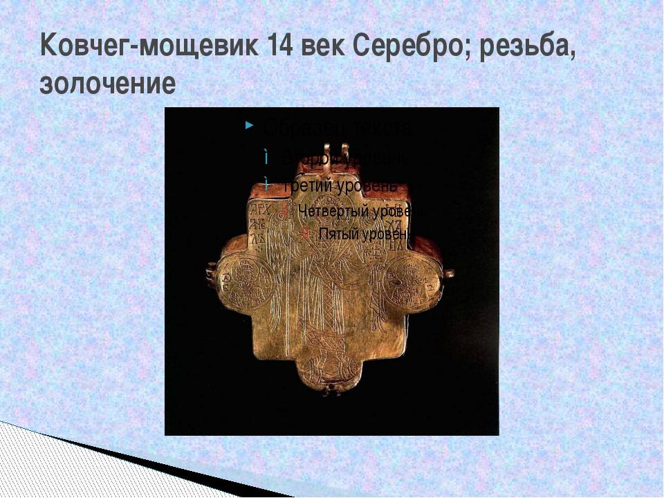 Ковчег-мощевик 14 век Серебро; резьба, золочение