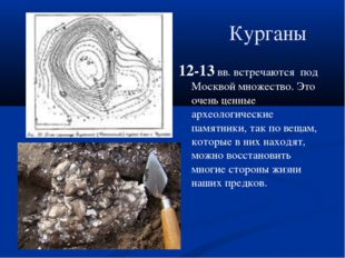 Курганы 12-13 вв. встречаются под Москвой множество. Это очень ценные археоло