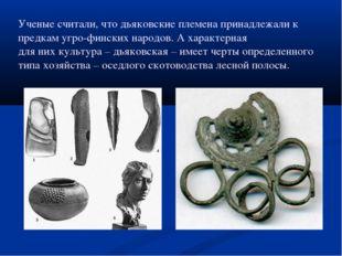 Ученые считали, что дьяковские племена принадлежали к предкам угро-финских на
