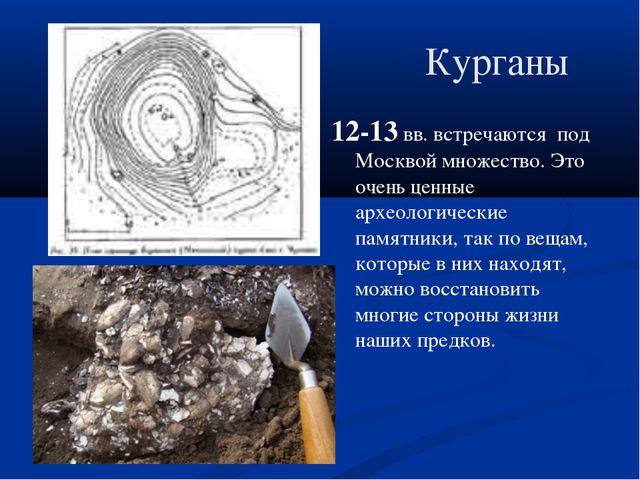 Курганы 12-13 вв. встречаются под Москвой множество. Это очень ценные археоло...