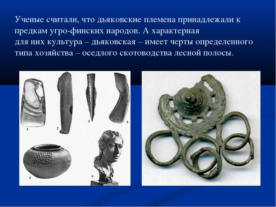 Ученые считали, что дьяковские племена принадлежали к предкам угро-финских на...