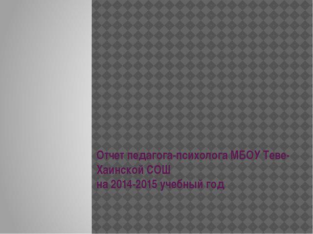 Отчет педагога-психолога МБОУ Теве-Хаинской СОШ на 2014-2015 учебный год