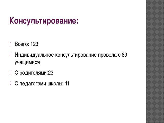 Консультирование: Всего: 123 Индивидуальное консультирование провела с 89 уча...