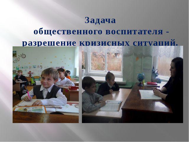 Задача общественного воспитателя - разрешение кризисных ситуаций.