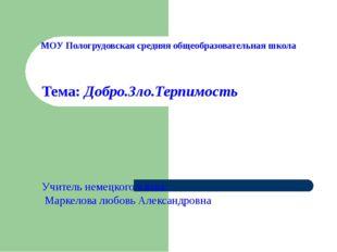 МОУ Пологрудовская средняя общеобразовательная школа Тема: Добро.Зло.Терпимос