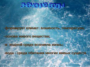 -формирует климат: влажность, температура; -основа живого вещества; -в водной