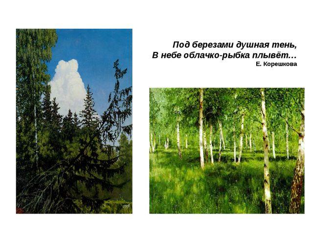 Под березами душная тень, В небе облачко-рыбка плывёт… Е. Корешкова
