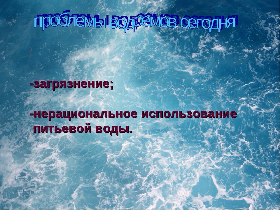 -загрязнение; -нерациональное использование питьевой воды.