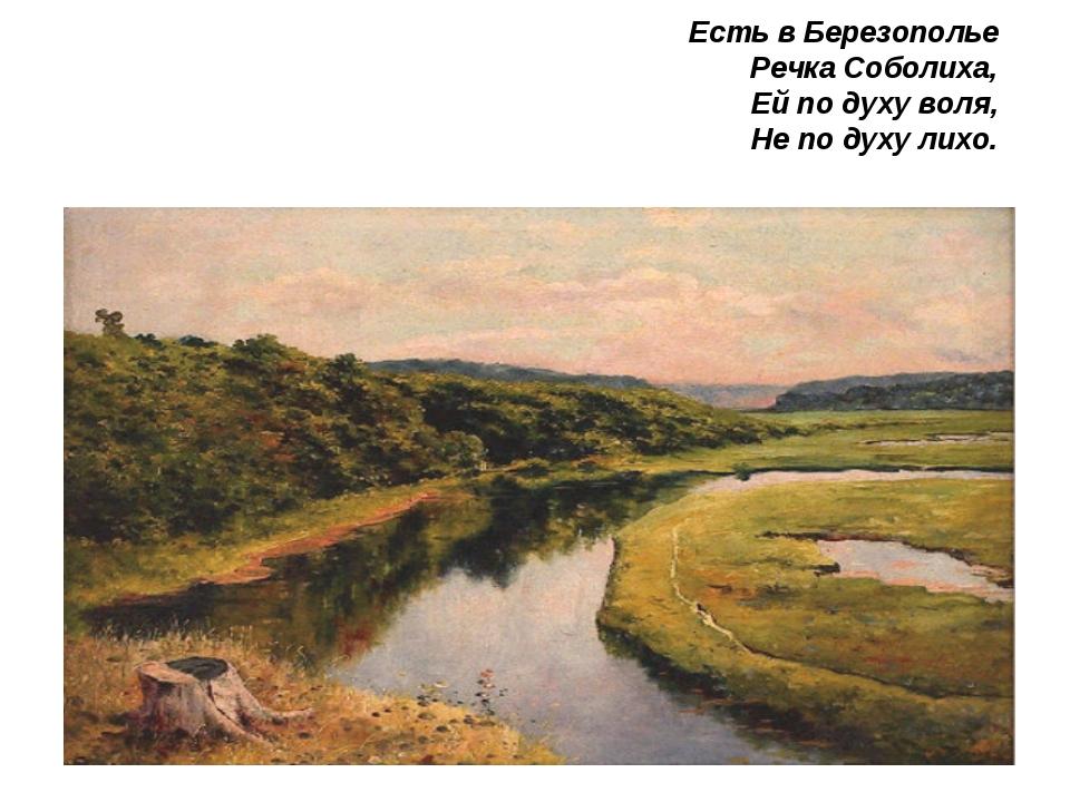 Есть в Березополье Речка Соболиха, Ей по духу воля, Не по духу лихо.