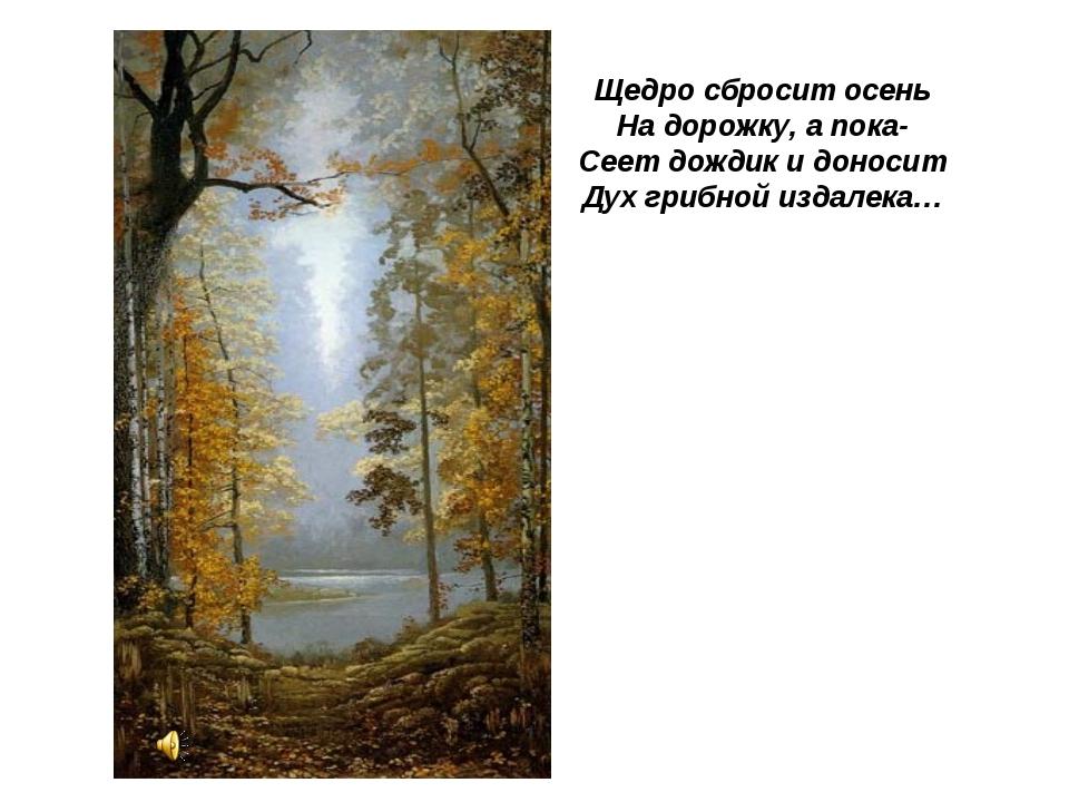 Щедро сбросит осень На дорожку, а пока- Сеет дождик и доносит Дух грибной из...