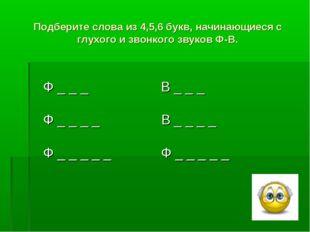 Подберите слова из 4,5,6 букв, начинающиеся с глухого и звонкого звуков Ф-В.