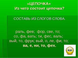 «ЦЕПОЧКА» Из чего состоит цепочка? раль, фев; фор, све, то; со, фа, вать; ти