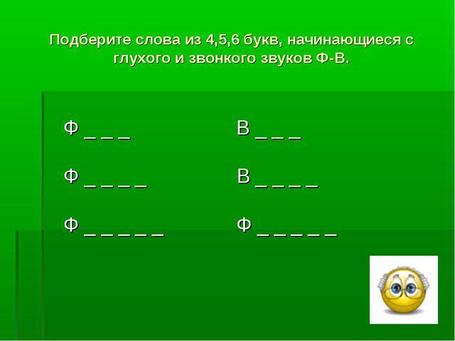 Подберите слова из 4,5,6 букв, начинающиеся с глухого и звонкого звуков Ф-В....