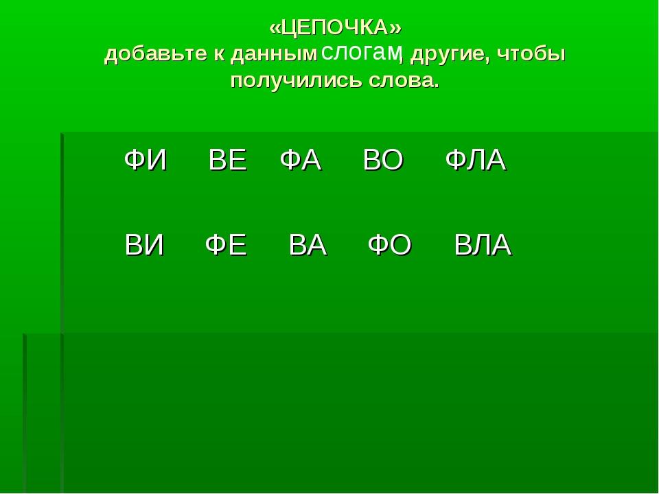 «ЦЕПОЧКА» добавьте к данным , другие, чтобы получились слова. ФИ ВЕ ФА ВО ФЛ...