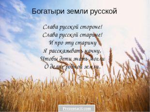 Богатыри земли русской Слава русской стороне! Слава русской старине! И про эт