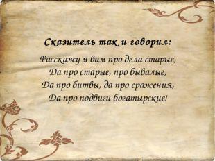 Сказитель так и говорил: Расскажу я вам про дела старые, Да про старые, про